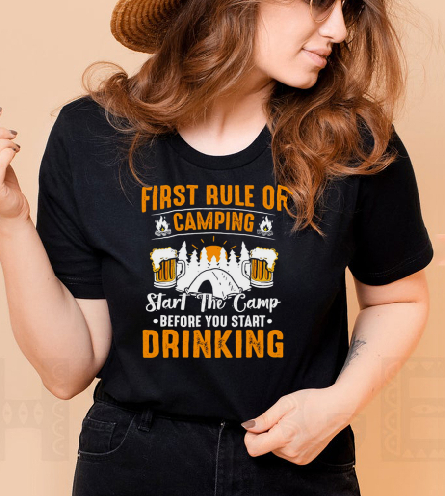First Rule Of Camping Start The Camp Before You Start Drinking Beer T shirt