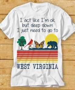 I Act Like Im Ok But Deep Down I Just Need To Go To West Virginia Shirt