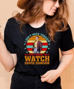 I Dont Need Therapy I Just Need To Watch David Dawson Vintage Shirt