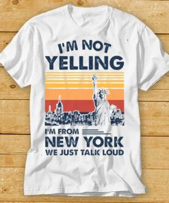 Im Not Yelling Im From New York We Just Talk Loud Shirt