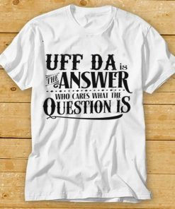 Uff da is the answer who cares what the question is shirt